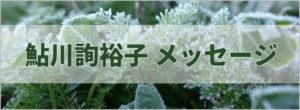 鮎川詢裕子メッセージ